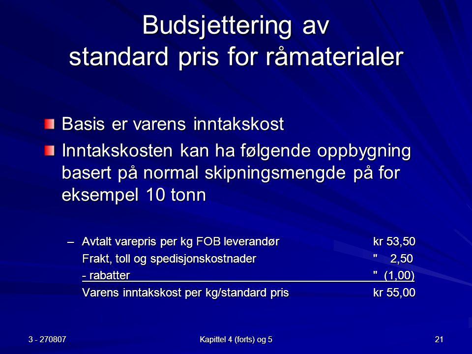 3 - 270807 Kapittel 4 (forts) og 5 21 Budsjettering av standard pris for råmaterialer Basis er varens inntakskost Inntakskosten kan ha følgende oppbyg