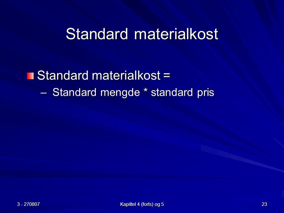 3 - 270807 Kapittel 4 (forts) og 5 23 Standard materialkost Standard materialkost = – Standard mengde * standard pris