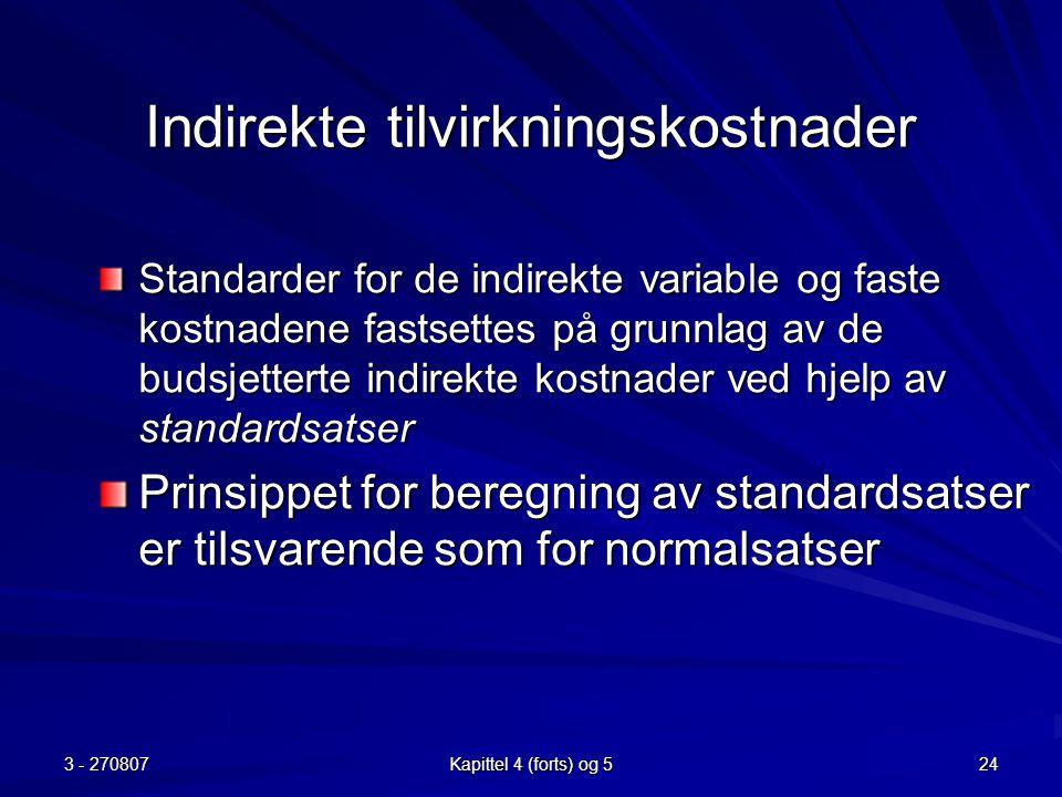 3 - 270807 Kapittel 4 (forts) og 5 24 Indirekte tilvirkningskostnader Standarder for de indirekte variable og faste kostnadene fastsettes på grunnlag