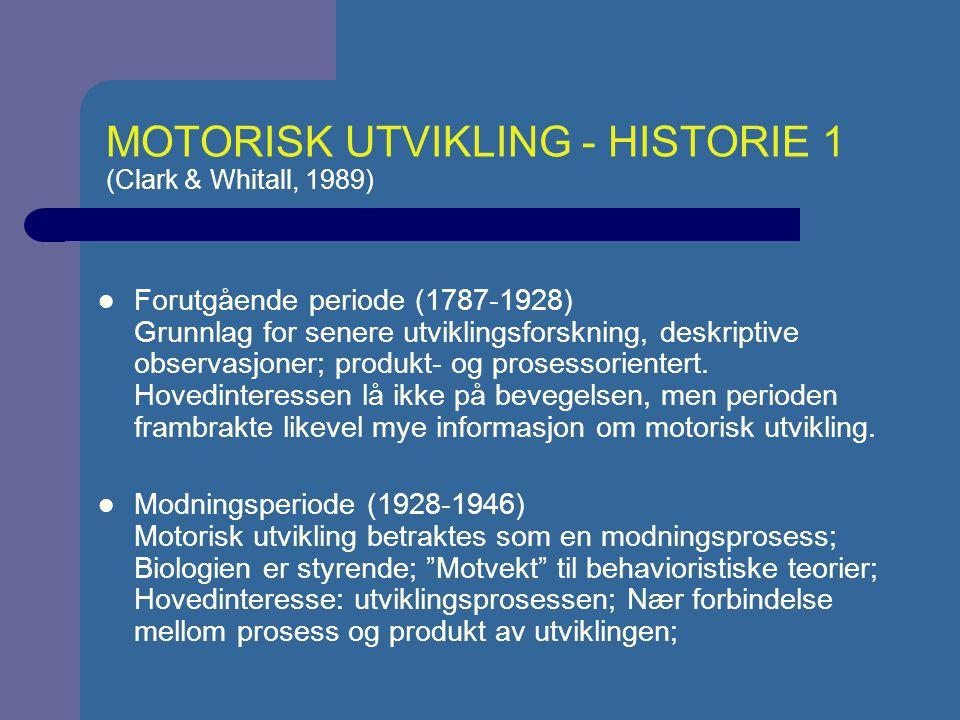 MOTORISK UTVIKLING - HISTORIE 2 (Clark & Whitall, 1989) Normativ/deskriptiv periode (1946-1970) Fokus skiftes fra prosess til produkt; Testutvikling og innsamling av store datamengder og formulering av utviklingsnormer ; Kroppsøvingslærerne overtar; Biomekaniske beskrivelser av barns bevegelse(-sutvikling); Prosessorientert periode (1970-i dag) – Informasjons-bearbeidelses tilnærming: kognitive prosesser som ble undersøkt hos voksne ble nå undersøkt hos barn og sett i forhold til motorikk og varige forandringer i bevegelsen (hukommelse, oppmerksomhet, feedback, persepsjon) – Økologisk perspektiv (fom.