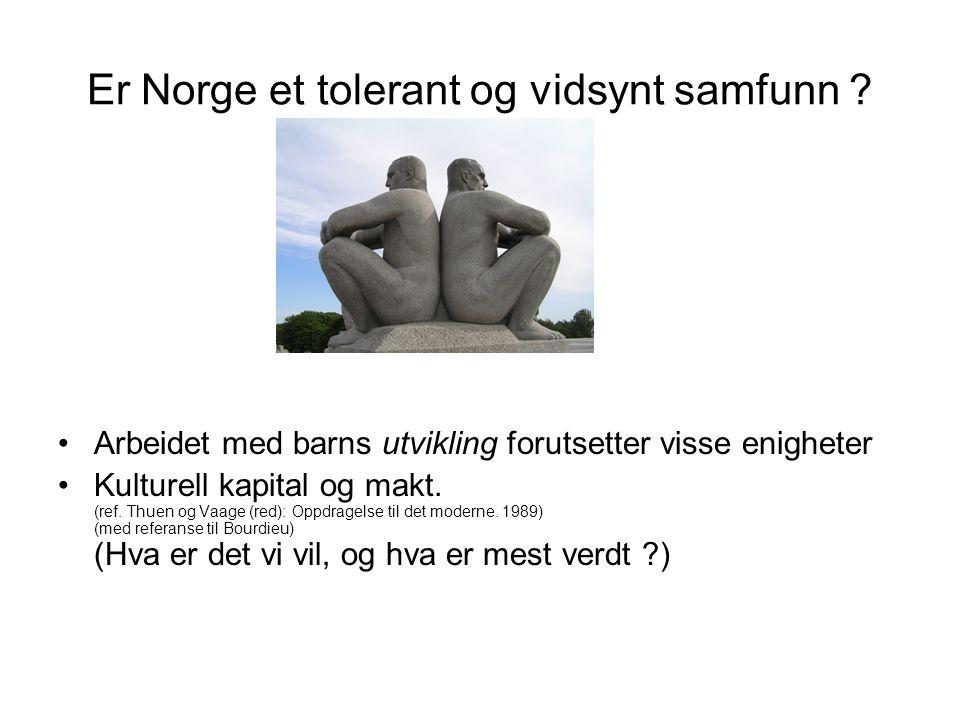 Er Norge et tolerant og vidsynt samfunn ? Arbeidet med barns utvikling forutsetter visse enigheter Kulturell kapital og makt. (ref. Thuen og Vaage (re