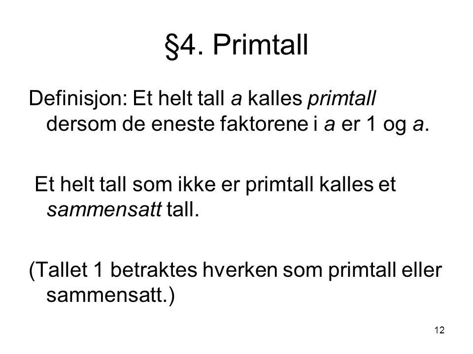 12 §4. Primtall Definisjon: Et helt tall a kalles primtall dersom de eneste faktorene i a er 1 og a. Et helt tall som ikke er primtall kalles et samme