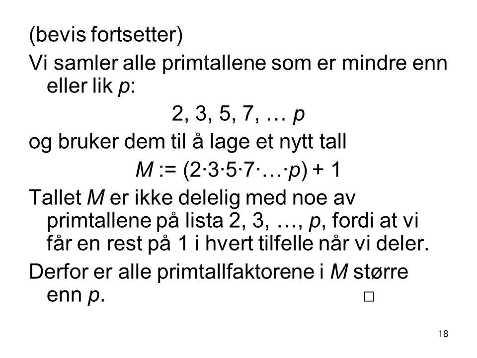 18 (bevis fortsetter) Vi samler alle primtallene som er mindre enn eller lik p: 2, 3, 5, 7, … p og bruker dem til å lage et nytt tall M := (2∙3∙5∙7∙…∙