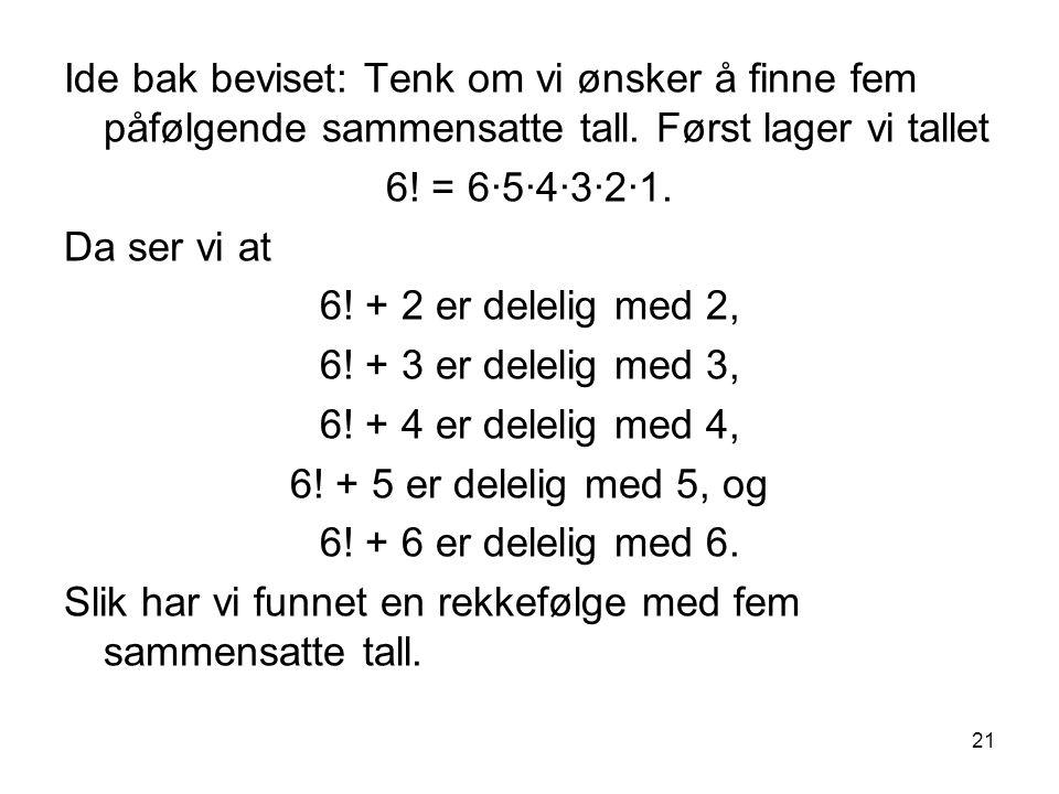 21 Ide bak beviset: Tenk om vi ønsker å finne fem påfølgende sammensatte tall. Først lager vi tallet 6! = 6∙5∙4∙3∙2∙1. Da ser vi at 6! + 2 er delelig