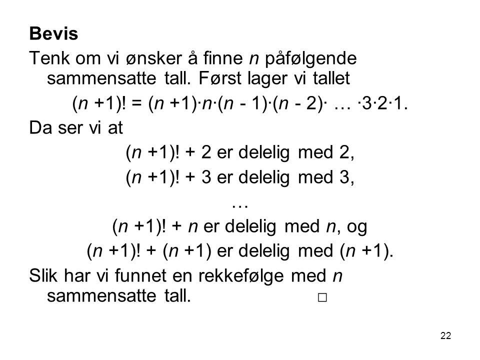 22 Bevis Tenk om vi ønsker å finne n påfølgende sammensatte tall. Først lager vi tallet (n +1)! = (n +1)∙n∙(n - 1)∙(n - 2)∙ … ∙3∙2∙1. Da ser vi at (n