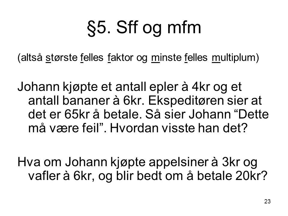 23 §5. Sff og mfm (altså største felles faktor og minste felles multiplum) Johann kjøpte et antall epler à 4kr og et antall bananer à 6kr. Ekspeditøre