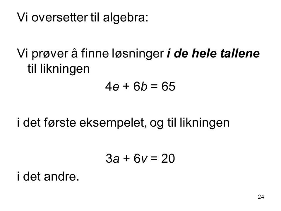 24 Vi oversetter til algebra: Vi prøver å finne løsninger i de hele tallene til likningen 4e + 6b = 65 i det første eksempelet, og til likningen 3a +
