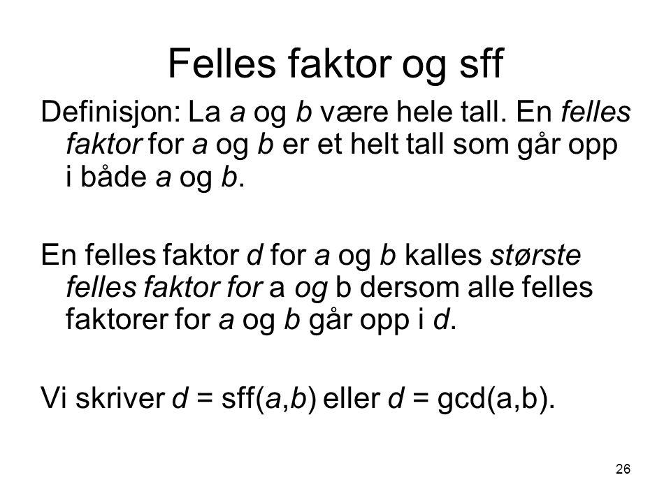 26 Felles faktor og sff Definisjon: La a og b være hele tall. En felles faktor for a og b er et helt tall som går opp i både a og b. En felles faktor