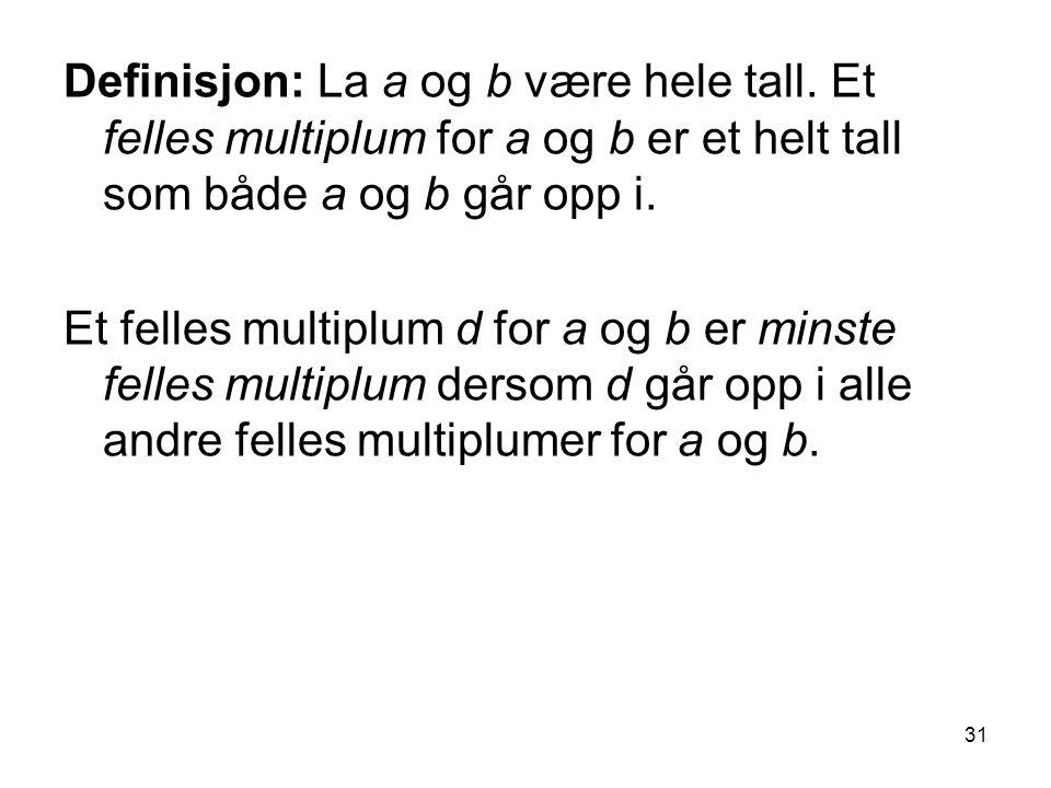 31 Definisjon: La a og b være hele tall. Et felles multiplum for a og b er et helt tall som både a og b går opp i. Et felles multiplum d for a og b er