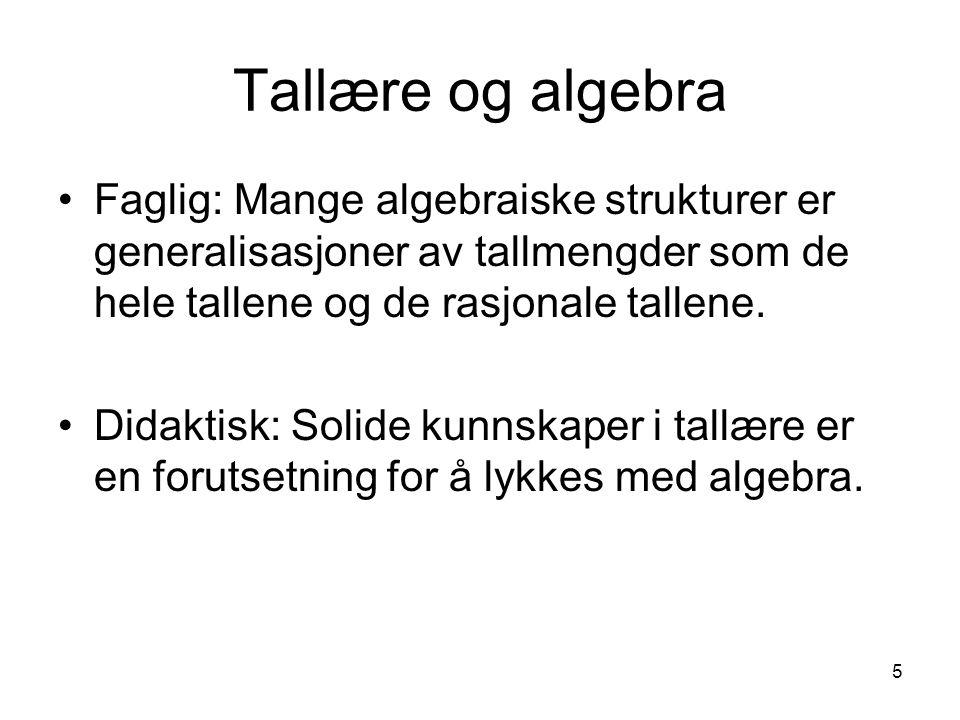 5 Tallære og algebra Faglig: Mange algebraiske strukturer er generalisasjoner av tallmengder som de hele tallene og de rasjonale tallene. Didaktisk: S