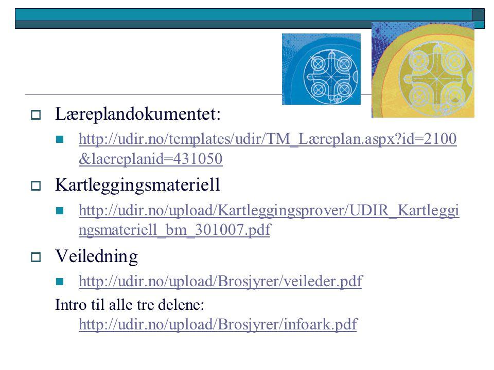  Læreplandokumentet: http://udir.no/templates/udir/TM_Læreplan.aspx?id=2100 &laereplanid=431050 http://udir.no/templates/udir/TM_Læreplan.aspx?id=2100 &laereplanid=431050  Kartleggingsmateriell http://udir.no/upload/Kartleggingsprover/UDIR_Kartleggi ngsmateriell_bm_301007.pdf http://udir.no/upload/Kartleggingsprover/UDIR_Kartleggi ngsmateriell_bm_301007.pdf  Veiledning http://udir.no/upload/Brosjyrer/veileder.pdf Intro til alle tre delene: http://udir.no/upload/Brosjyrer/infoark.pdf http://udir.no/upload/Brosjyrer/infoark.pdf