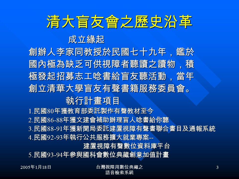 2005 年 1 月 18 日台灣視障用數位典藏之 語音檢索系統 2 目 的 在目前視障者專屬 「視障用數 位有聲書平台」上,提供視障者 以語音聲控方式查詢線上書目, 透過網路試聽與下載數位有聲書, 讓每一個有電腦的視障者都能方 便的閱讀有聲書 在目前視障者專屬 「視障用數 位有聲書平台」上,提供視障者 以語音聲控方式查詢線上書目, 透過網路試聽與下載數位有聲書, 讓每一個有電腦的視障者都能方 便的閱讀有聲書