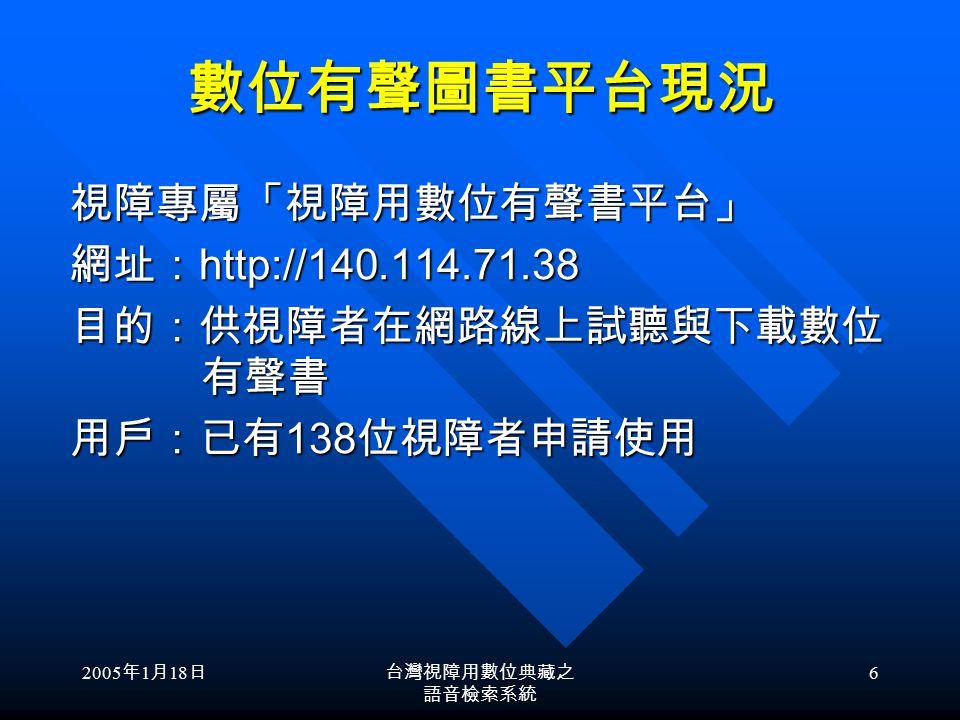 2005 年 1 月 18 日台灣視障用數位典藏之 語音檢索系統 6 數位有聲圖書平台現況 視障專屬「視障用數位有聲書平台」 視障專屬「視障用數位有聲書平台」 網址: http://140.114.71.38 網址: http://140.114.71.38 目的:供視障者在網路線上試聽與下載數位 有聲書 目的:供視障者在網路線上試聽與下載數位 有聲書 用戶:已有 138 位視障者申請使用 用戶:已有 138 位視障者申請使用