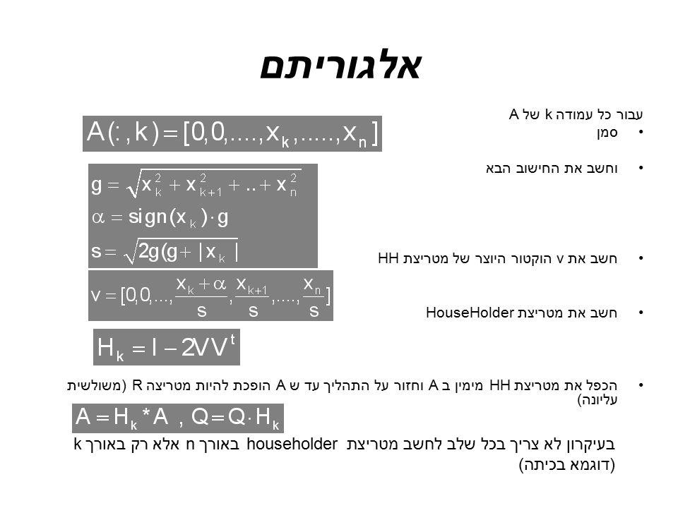 אלגוריתם עבור כל עמודהk של A סמן וחשב את החישוב הבא חשב את v הוקטור היוצר של מטריצת HH חשב את מטריצת HouseHolder הכפל את מטריצת HH מימין ב A וחזור על