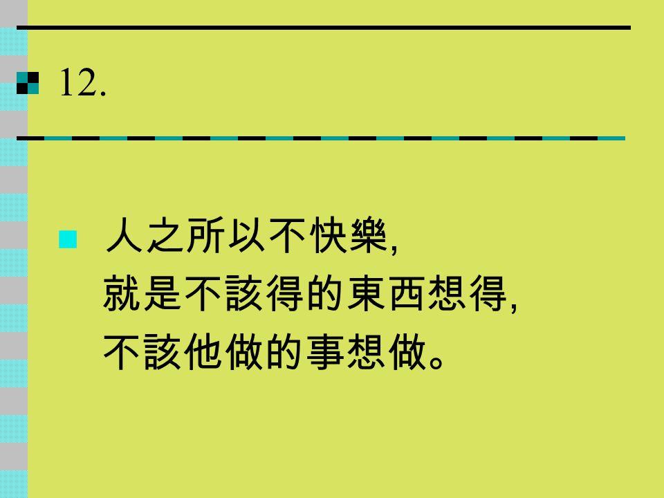 12. 人之所以不快樂, 就是不該得的東西想得, 不該他做的事想做。