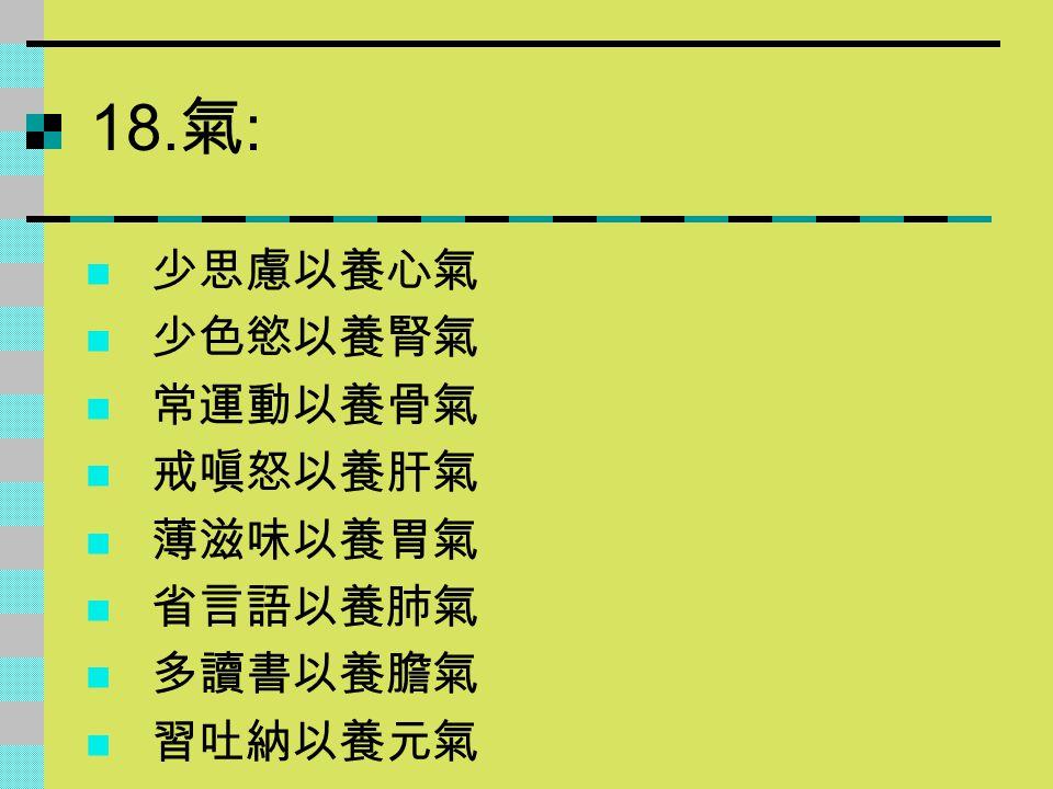 18. 氣 : 少思慮以養心氣 少色慾以養腎氣 常運動以養骨氣 戒嗔怒以養肝氣 薄滋味以養胃氣 省言語以養肺氣 多讀書以養膽氣 習吐納以養元氣