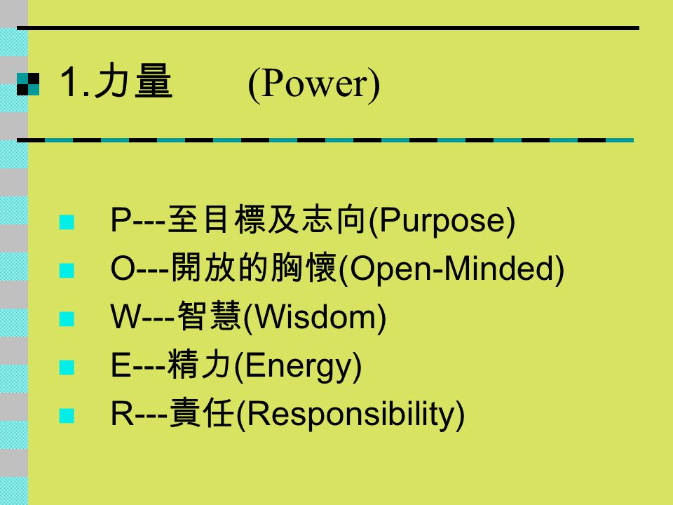 1. 力量 (Power) P--- 至目標及志向 (Purpose) O--- 開放的胸懷 (Open-Minded) W--- 智慧 (Wisdom) E--- 精力 (Energy) R--- 責任 (Responsibility)