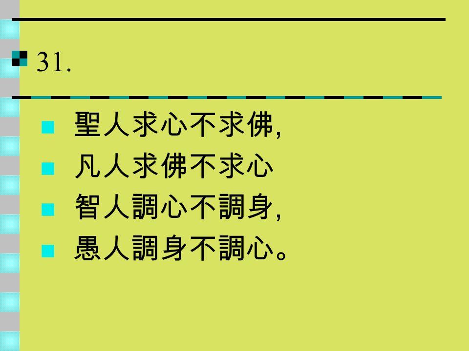 31. 聖人求心不求佛, 凡人求佛不求心 智人調心不調身, 愚人調身不調心。