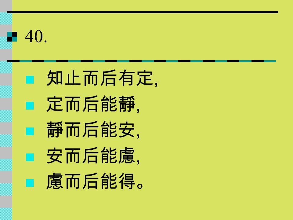 40. 知止而后有定, 定而后能靜, 靜而后能安, 安而后能慮, 慮而后能得。
