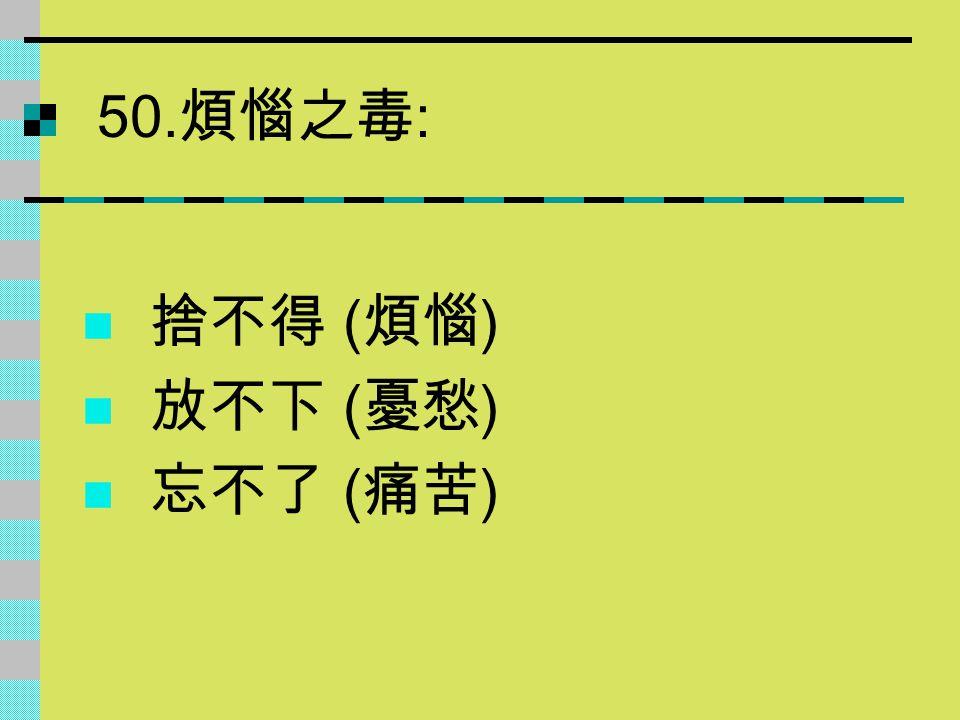 50. 煩惱之毒 : 捨不得 ( 煩惱 ) 放不下 ( 憂愁 ) 忘不了 ( 痛苦 )