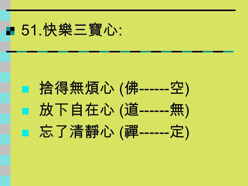51. 快樂三寶心 : 捨得無煩心 ( 佛 ------ 空 ) 放下自在心 ( 道 ------ 無 ) 忘了清靜心 ( 禪 ------ 定 )