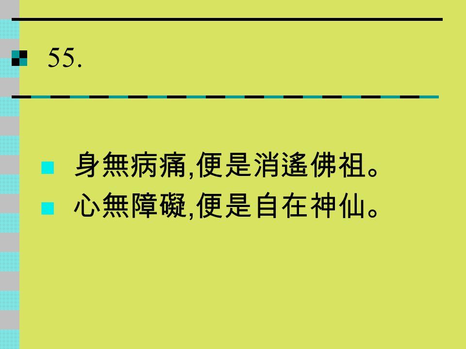 55. 身無病痛, 便是消遙佛祖。 心無障礙, 便是自在神仙。