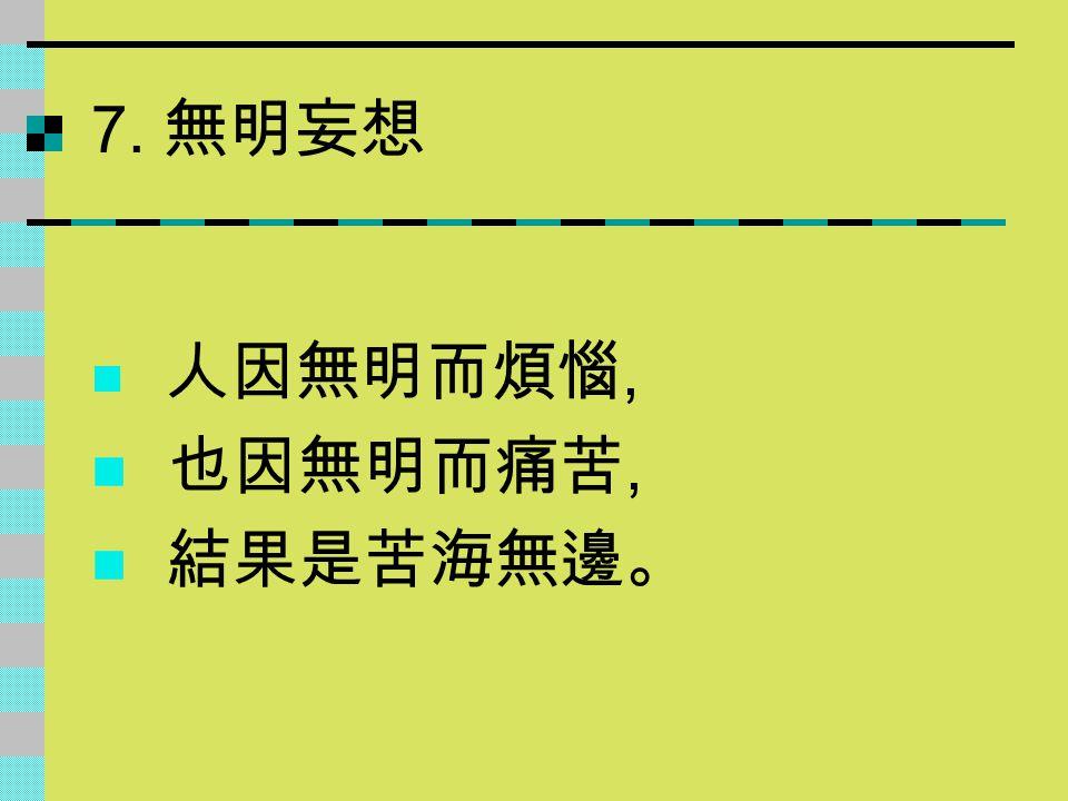 7. 無明妄想 人因無明而煩惱, 也因無明而痛苦, 結果是苦海無邊。