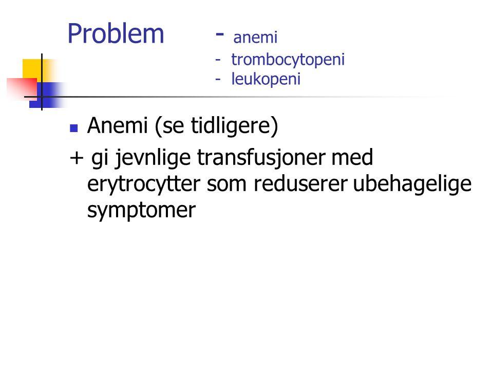 Problem - anemi - trombocytopeni - leukopeni Anemi (se tidligere) + gi jevnlige transfusjoner med erytrocytter som reduserer ubehagelige symptomer