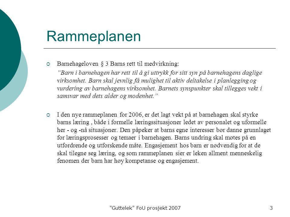 Guttelek FoU prosjekt 20073 Rammeplanen  Barnehageloven § 3 Barns rett til medvirkning: Barn i barnehagen har rett til å gi uttrykk for sitt syn på barnehagens daglige virksomhet.