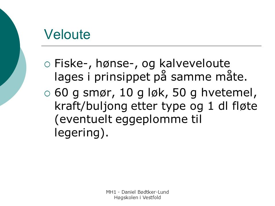 MH1 - Daniel Bødtker-Lund Høgskolen i Vestfold Veloute  Fiske-, hønse-, og kalveveloute lages i prinsippet på samme måte.  60 g smør, 10 g løk, 50 g