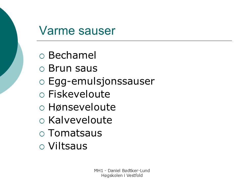 MH1 - Daniel Bødtker-Lund Høgskolen i Vestfold Varme sauser  Bechamel  Brun saus  Egg-emulsjonssauser  Fiskeveloute  Hønseveloute  Kalveveloute  Tomatsaus  Viltsaus