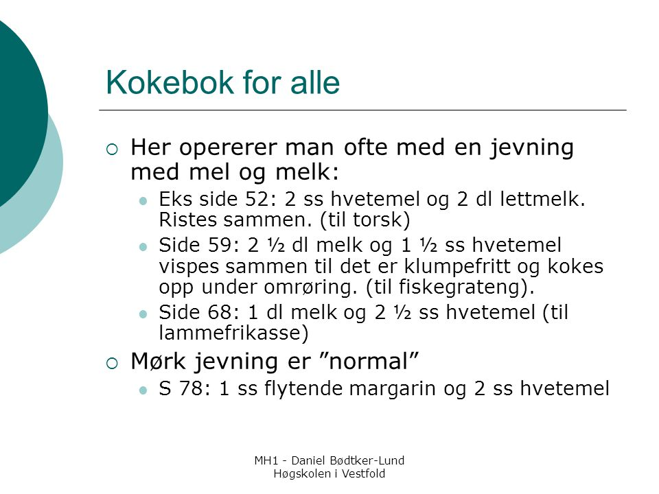 MH1 - Daniel Bødtker-Lund Høgskolen i Vestfold Kokebok for alle  Her opererer man ofte med en jevning med mel og melk: Eks side 52: 2 ss hvetemel og 2 dl lettmelk.