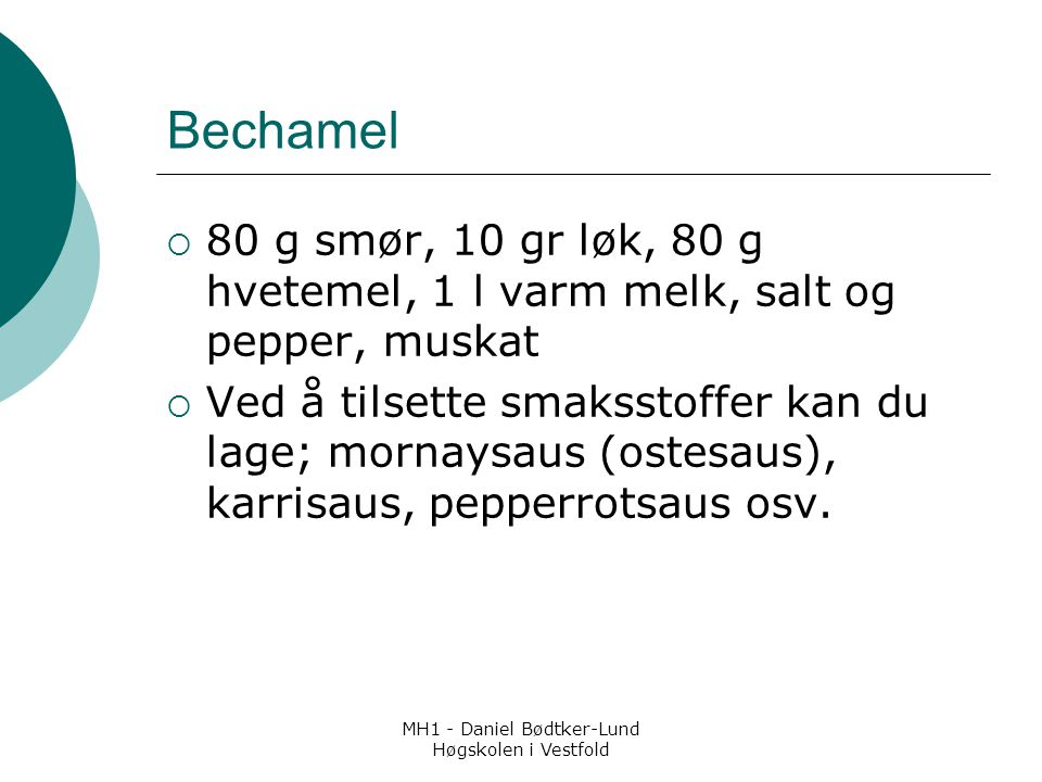 MH1 - Daniel Bødtker-Lund Høgskolen i Vestfold Bechamel  80 g smør, 10 gr løk, 80 g hvetemel, 1 l varm melk, salt og pepper, muskat  Ved å tilsette smaksstoffer kan du lage; mornaysaus (ostesaus), karrisaus, pepperrotsaus osv.