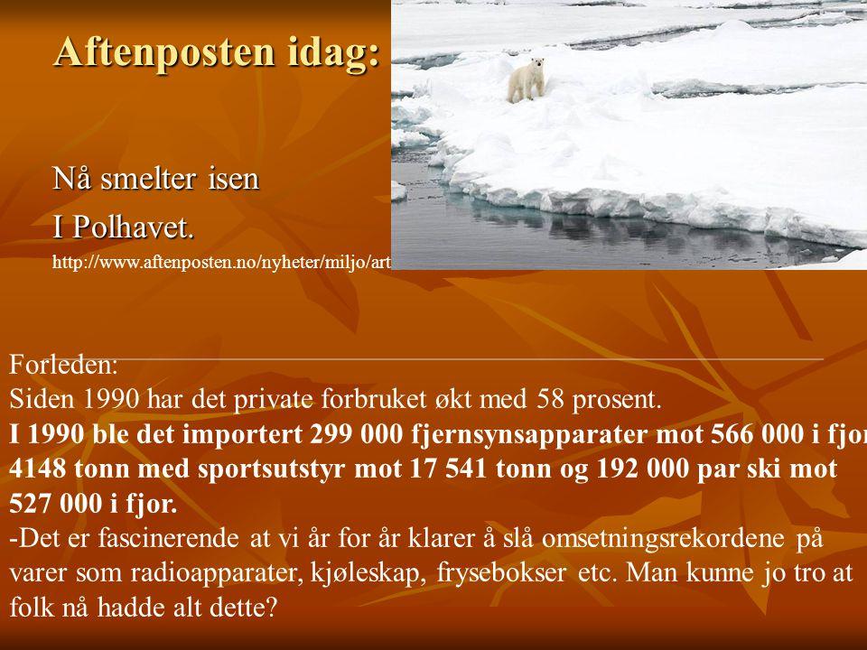 Nå smelter isen I Polhavet. http://www.aftenposten.no/nyheter/miljo/article2604591.ece Aftenposten idag: Forleden: Siden 1990 har det private forbruke