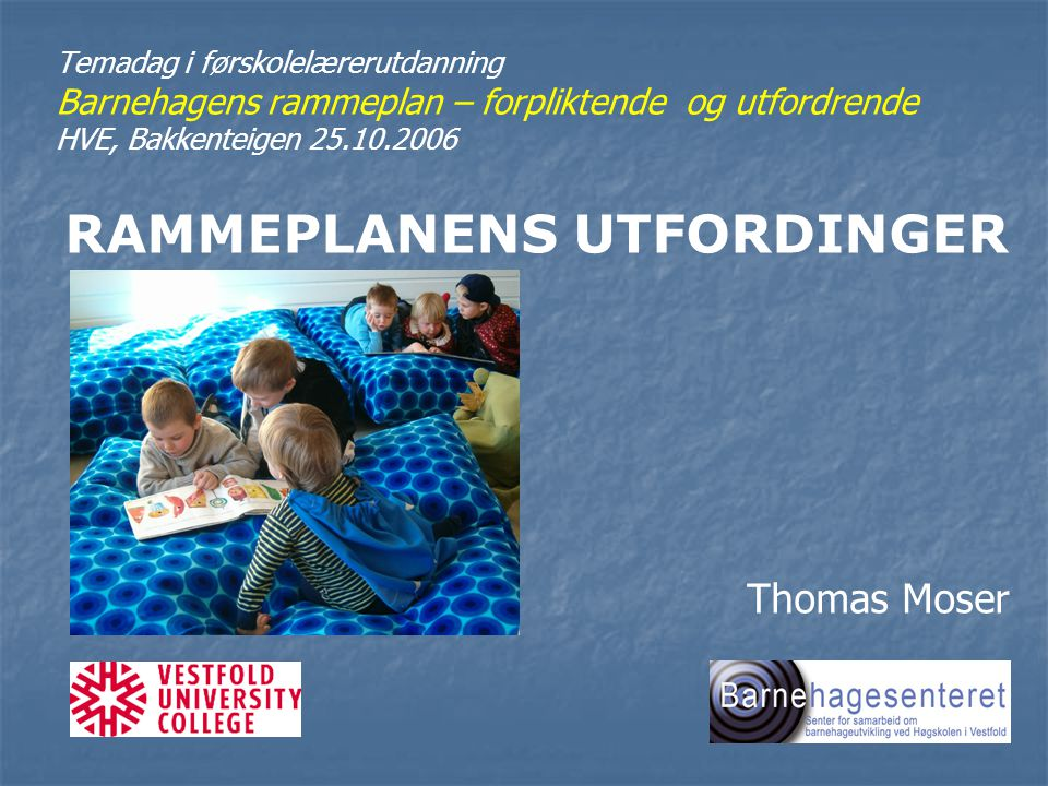 Temadag i førskolelærerutdanning Barnehagens rammeplan – forpliktende og utfordrende HVE, Bakkenteigen 25.10.2006 RAMMEPLANENS UTFORDINGER Thomas Mose