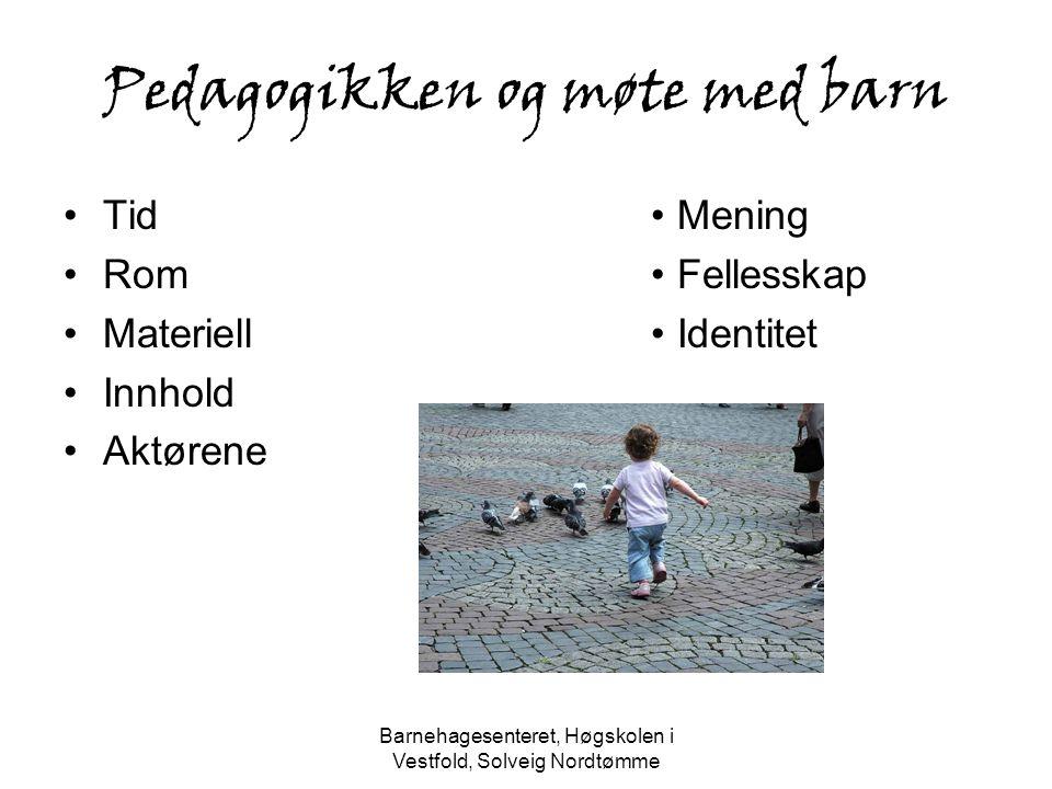 Barnehagesenteret, Høgskolen i Vestfold, Solveig Nordtømme Pedagogikken og møte med barn Tid Rom Materiell Innhold Aktørene Mening Fellesskap Identite