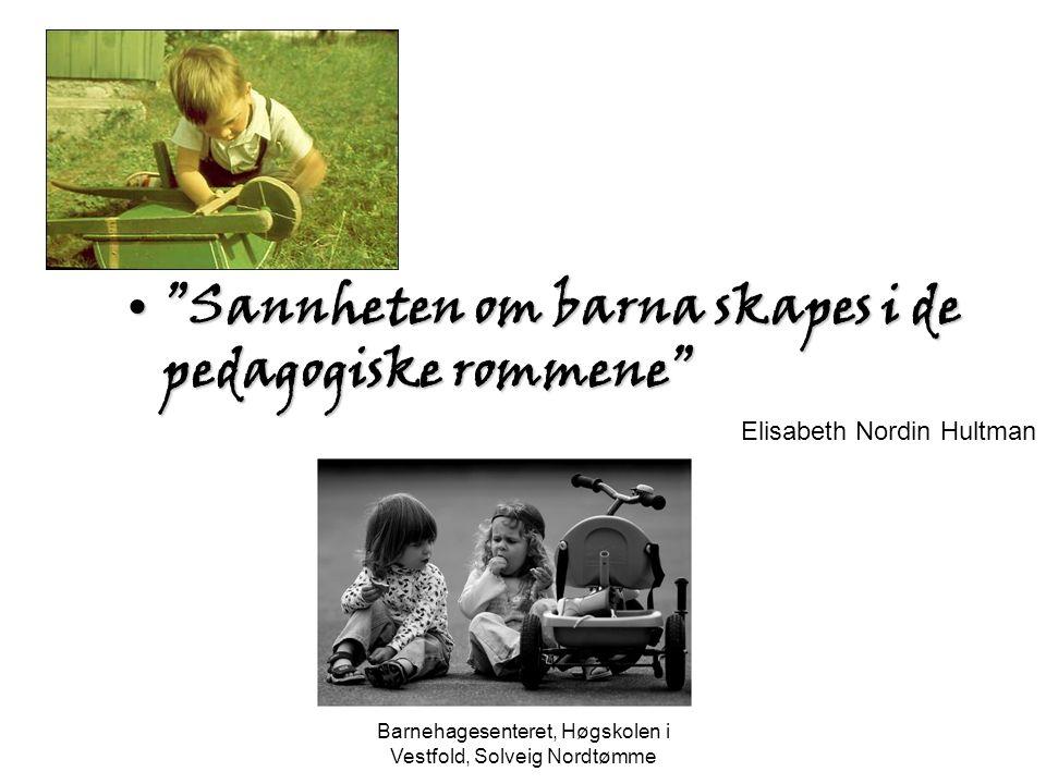 """Barnehagesenteret, Høgskolen i Vestfold, Solveig Nordtømme """"Sannheten om barna skapes i de pedagogiske rommene""""""""Sannheten om barna skapes i de pedagog"""