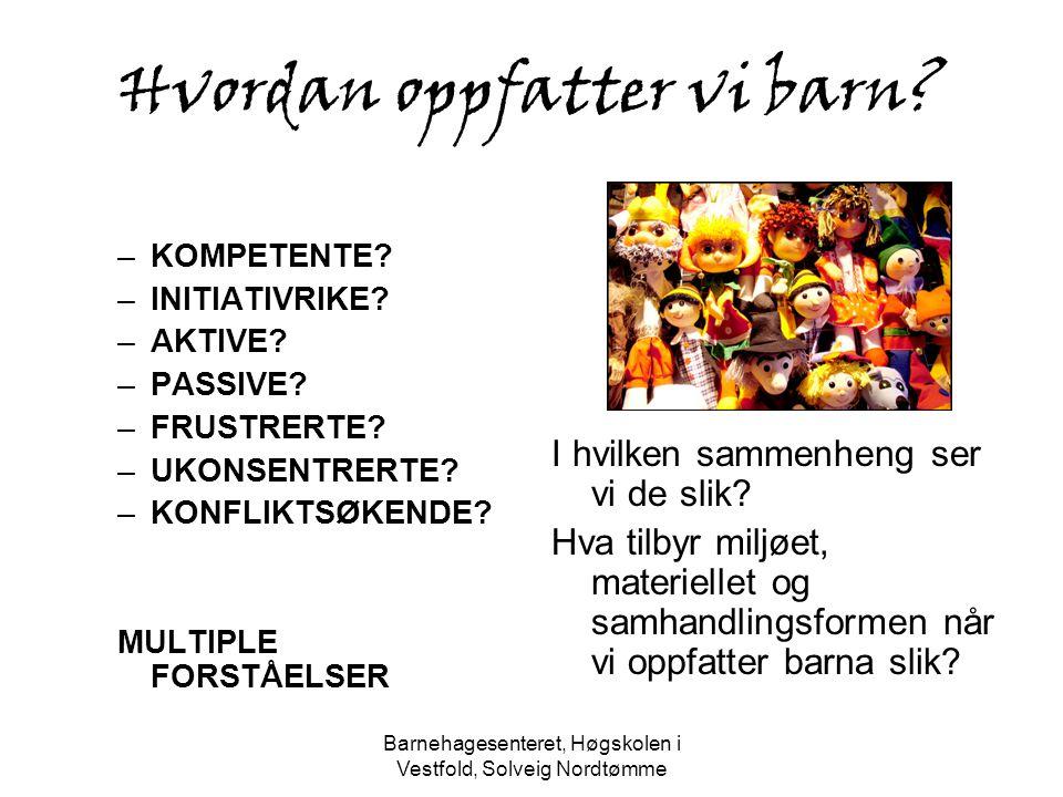 Barnehagesenteret, Høgskolen i Vestfold, Solveig Nordtømme Hvordan oppfatter vi barn? –KOMPETENTE? –INITIATIVRIKE? –AKTIVE? –PASSIVE? –FRUSTRERTE? –UK