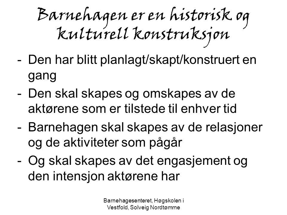 Barnehagesenteret, Høgskolen i Vestfold, Solveig Nordtømme Barnehagen er en historisk og kulturell konstruksjon -Den har blitt planlagt/skapt/konstrue