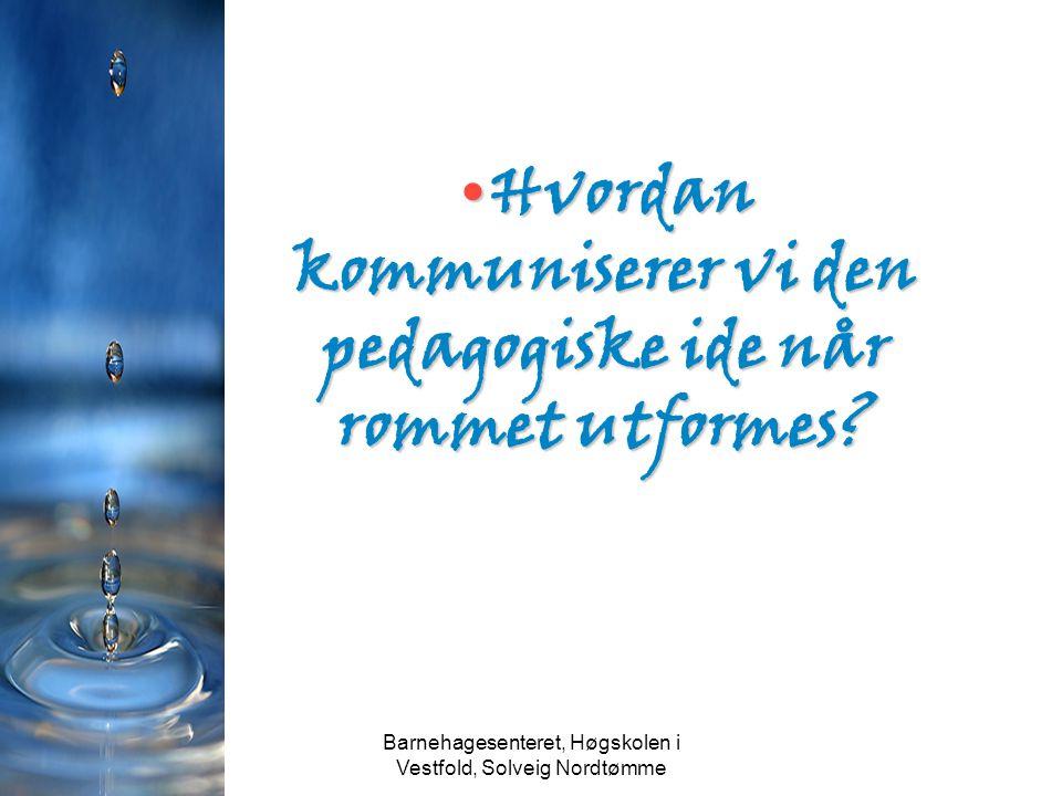 Barnehagesenteret, Høgskolen i Vestfold, Solveig Nordtømme Hvordan kommuniserer vi den pedagogiske ide når rommet utformes?Hvordan kommuniserer vi den