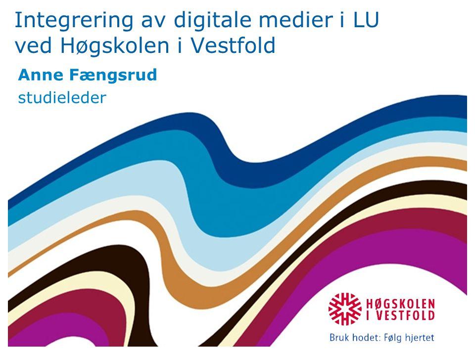 Integrering av digitale medier i LU ved Høgskolen i Vestfold Anne Fængsrud studieleder