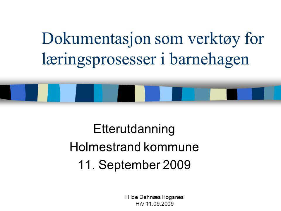 Hilde Dehnæs Hogsnes HiV 11.09.2009 Dokumentasjon som verktøy for læringsprosesser i barnehagen Etterutdanning Holmestrand kommune 11.