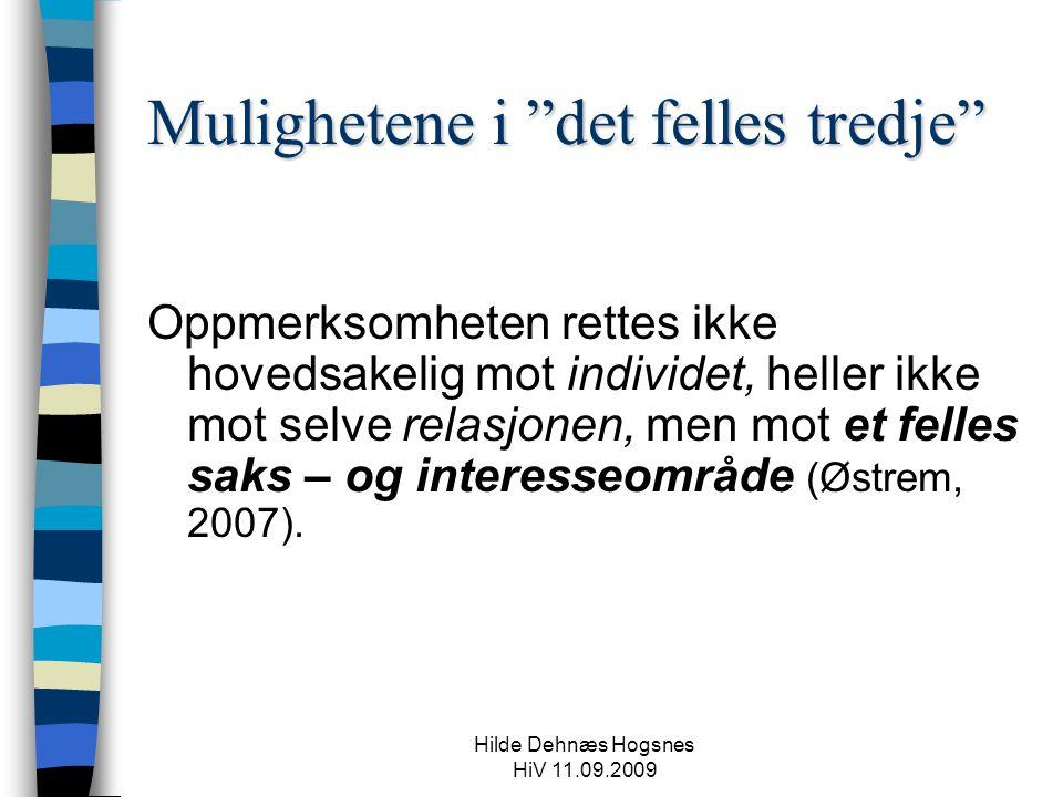 Hilde Dehnæs Hogsnes HiV 11.09.2009 Mulighetene i det felles tredje Oppmerksomheten rettes ikke hovedsakelig mot individet, heller ikke mot selve relasjonen, men mot et felles saks – og interesseområde (Østrem, 2007).
