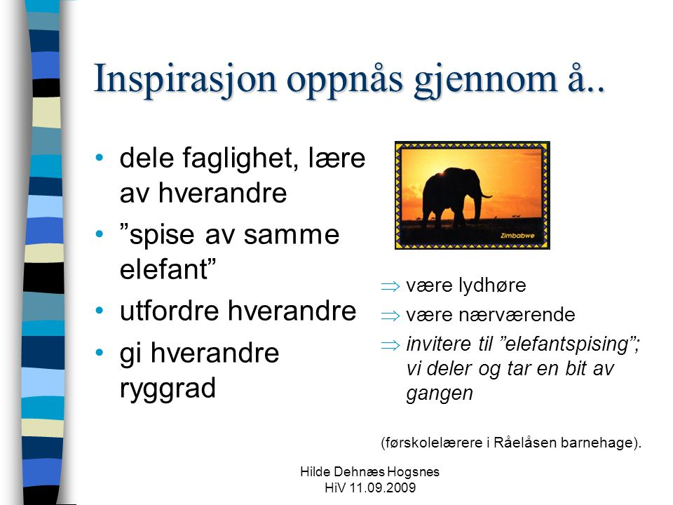 """Hilde Dehnæs Hogsnes HiV 11.09.2009 Inspirasjon oppnås gjennom å..  være lydhøre  være nærværende  invitere til """"elefantspising""""; vi deler og tar e"""