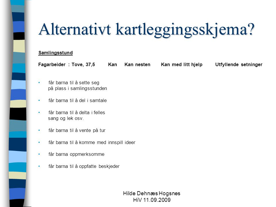 Hilde Dehnæs Hogsnes HiV 11.09.2009 Alternativt kartleggingsskjema? Samlingsstund Fagarbeider : Tove, 37,5 Kan Kan nesten Kan med litt hjelp Utfyllend