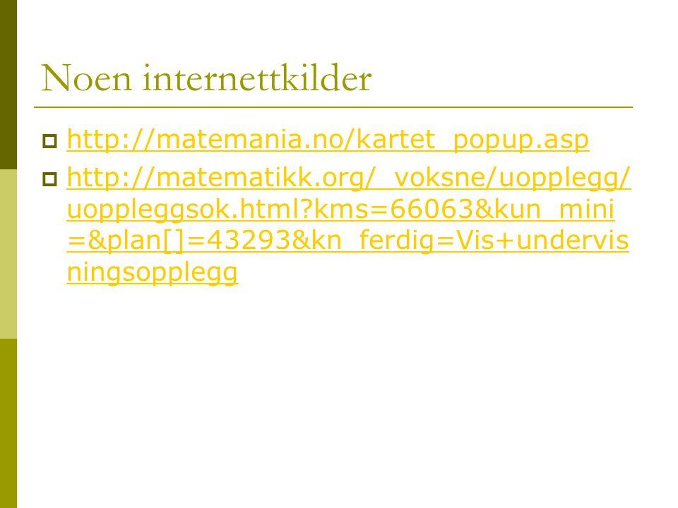 Noen internettkilder  http://matemania.no/kartet_popup.asp http://matemania.no/kartet_popup.asp  http://matematikk.org/_voksne/uopplegg/ uoppleggsok.html?kms=66063&kun_mini =&plan[]=43293&kn_ferdig=Vis+undervis ningsopplegg http://matematikk.org/_voksne/uopplegg/ uoppleggsok.html?kms=66063&kun_mini =&plan[]=43293&kn_ferdig=Vis+undervis ningsopplegg