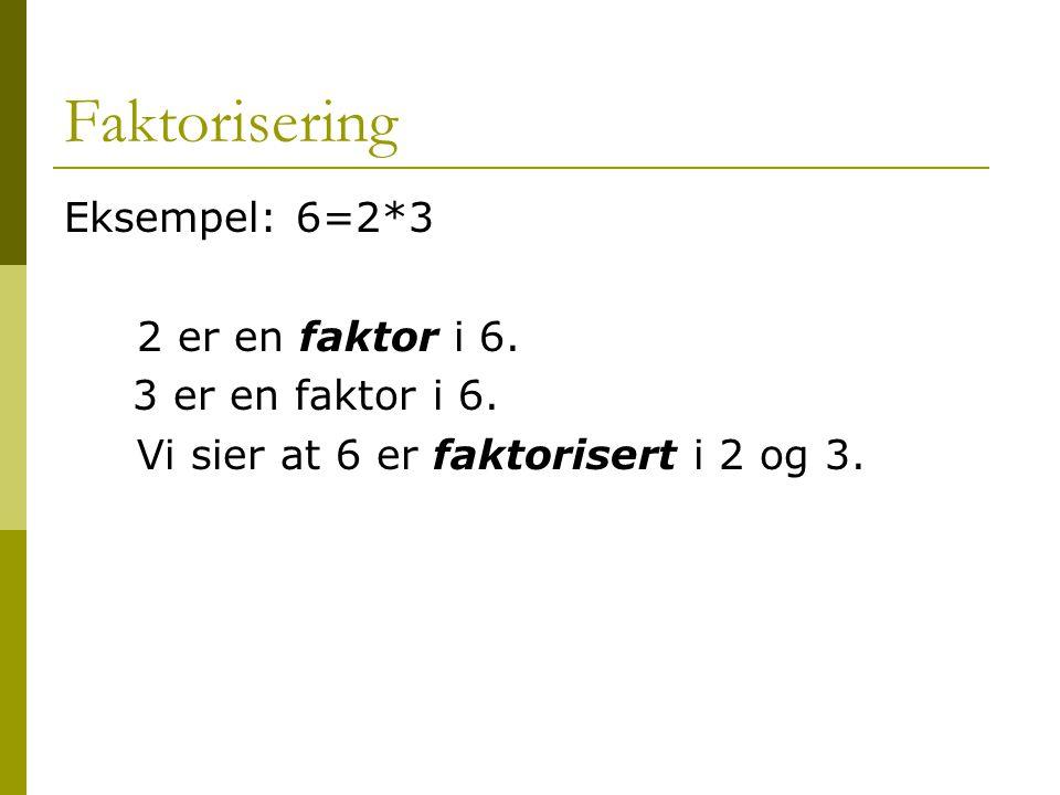 Faktorisering Eksempel: 6=2*3 2 er en faktor i 6. 3 er en faktor i 6. Vi sier at 6 er faktorisert i 2 og 3.