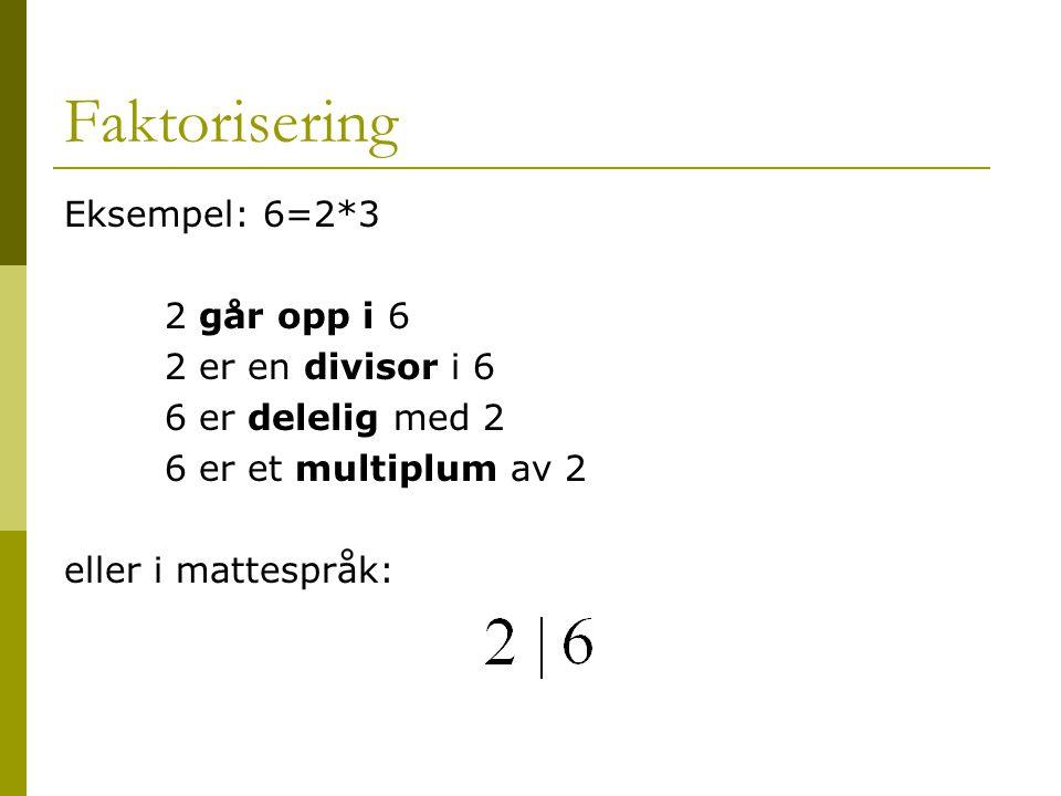 Faktorisering Eksempel: 6=2*3 2 går opp i 6 2 er en divisor i 6 6 er delelig med 2 6 er et multiplum av 2 eller i mattespråk: