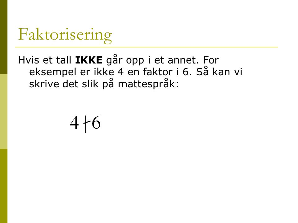 Faktorisering Hvis et tall IKKE går opp i et annet. For eksempel er ikke 4 en faktor i 6. Så kan vi skrive det slik på mattespråk: