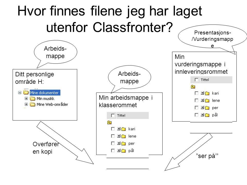 Hvor finnes filene jeg har laget utenfor Classfronter? Ditt personlige område H: Min arbeidsmappe i klasserommet Min vurderingsmappe i innleveringsrom